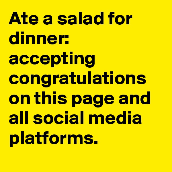 Ate a salad for dinner: accepting congratulations on this page and all social media platforms.