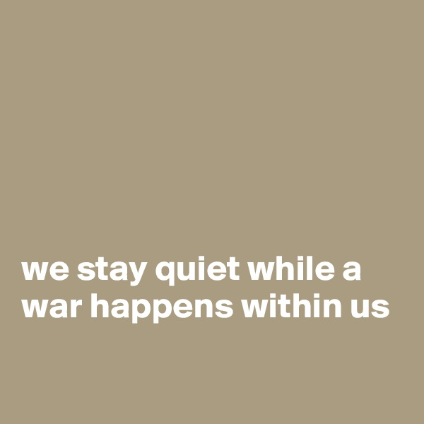 we stay quiet while a war happens within us