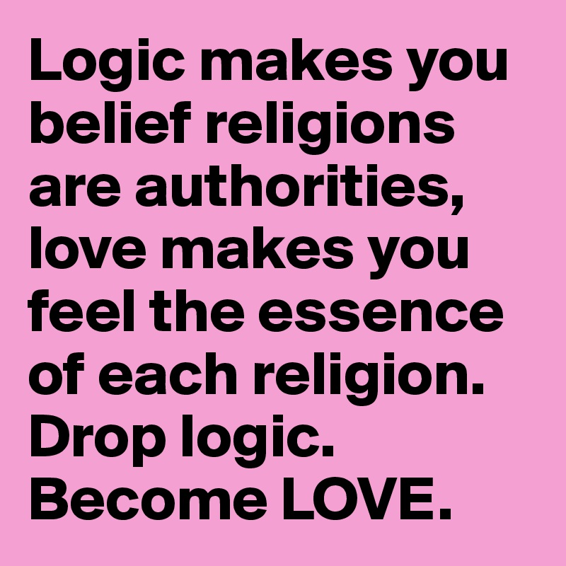 Logic makes you belief religions are authorities, love makes you feel the essence of each religion.  Drop logic.  Become LOVE.