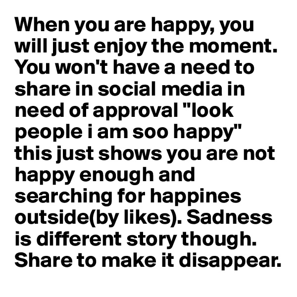 "When you are happy, you will just enjoy the moment. You won't have a need to share in social media in need of approval ""look people i am soo happy"" this just shows you are not happy enough and searching for happines outside(by likes). Sadness is different story though. Share to make it disappear."