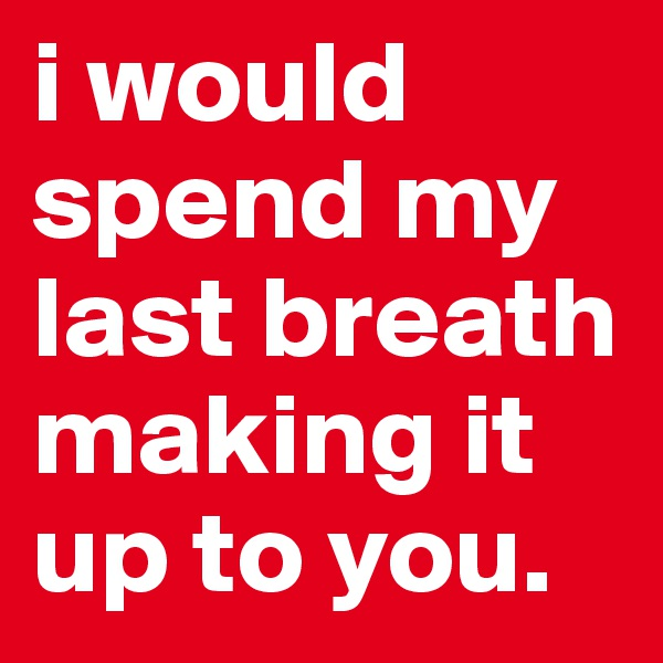 i would spend my last breath making it up to you.