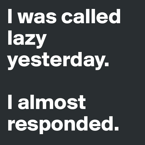 I was called lazy yesterday.   I almost responded.