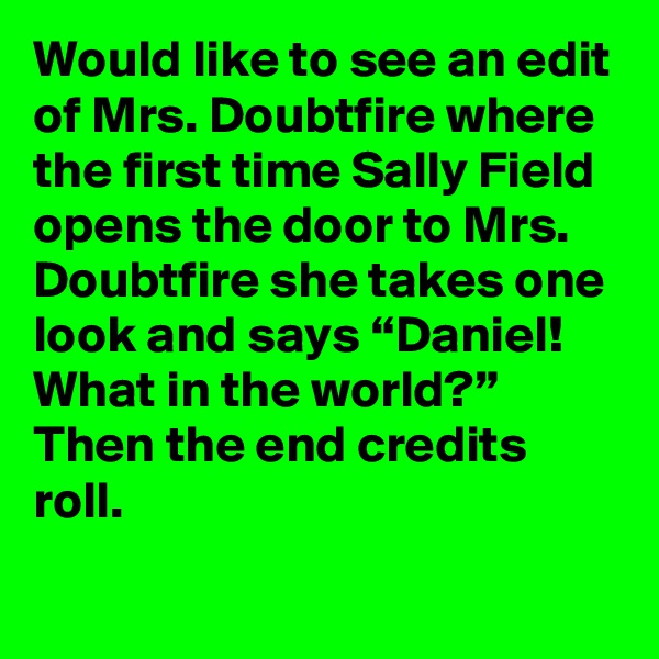 """Would like to see an edit of Mrs. Doubtfire where the first time Sally Field opens the door to Mrs. Doubtfire she takes one look and says """"Daniel! What in the world?"""" Then the end credits roll."""