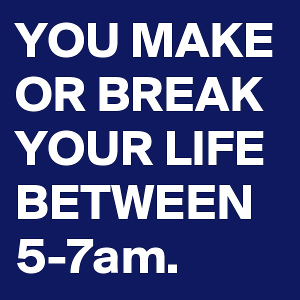 YOU MAKE OR BREAK YOUR LIFE BETWEEN 5-7am.