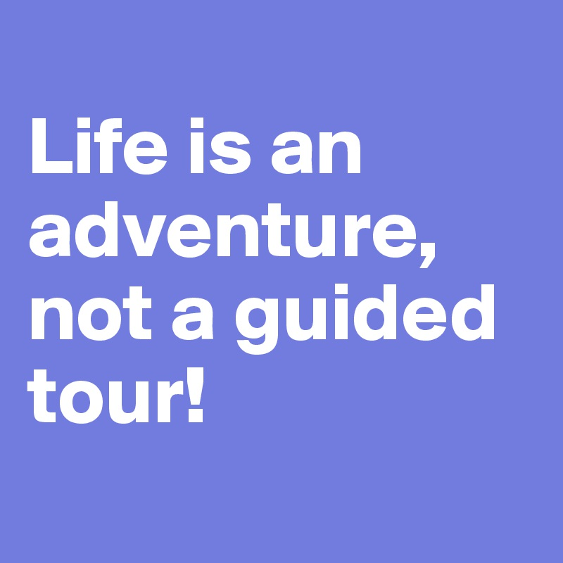 Life is an adventure, not a guided tour!