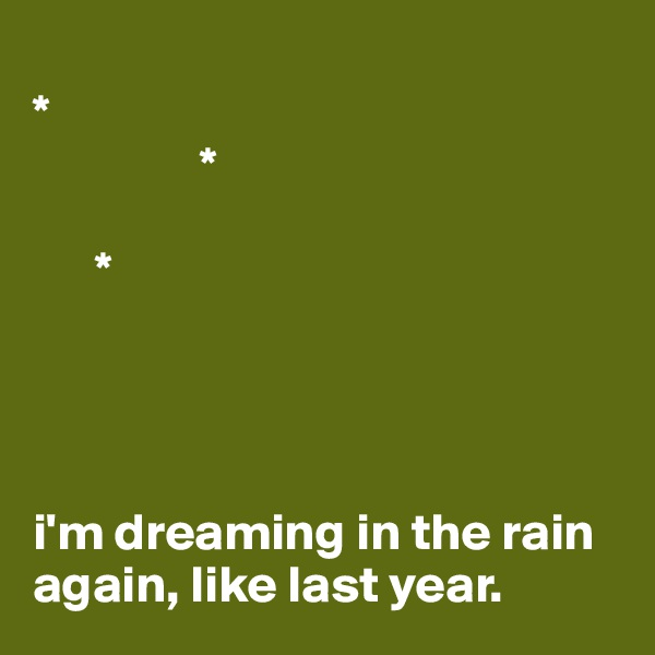*                        *        *     i'm dreaming in the rain again, like last year.