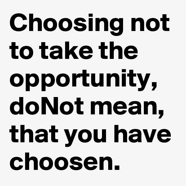 Choosing not to take the opportunity, doNot mean, that you have choosen.