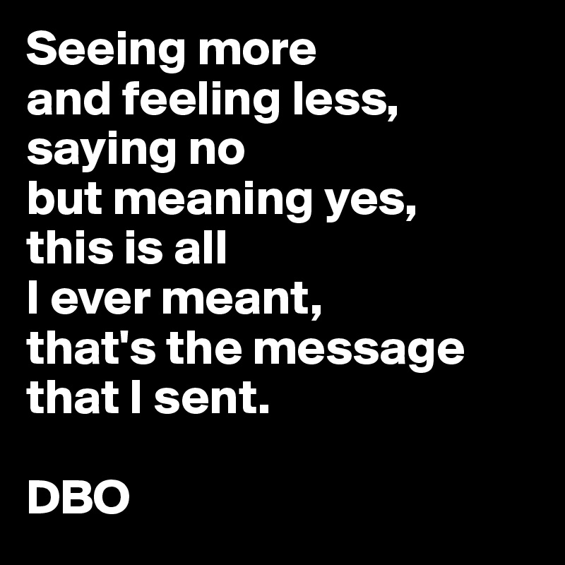 Seeing more and feeling less, saying no but meaning yes, this is all I ever meant, that's the message that I sent.  DBO