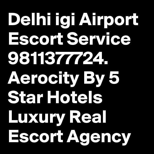 Delhi igi Airport  Escort Service 9811377724.  Aerocity By 5 Star Hotels Luxury Real Escort Agency