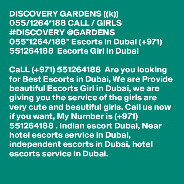 """DISCOVERY GARDENS ((k)) 055/1264*188 CALL / GIRLS #DISCOVERY @GARDENS 055*1264/188"""" Escorts in Dubai (+971) 551264188  Escorts Girl in Dubai  CaLL (+971) 551264188  Are you looking for Best Escorts in Dubai, We are Provide beautiful Escorts Girl in Dubai, we are giving you the service of the girls are very cute and beautiful girls. Call us now if you want, My Number is (+971) 551264188 . Indian escort Dubai, Near hotel escorts service in Dubai, independent escorts in Dubai, hotel escorts service in Dubai."""