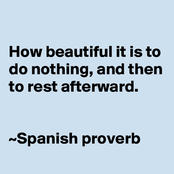 How beautiful it is to do nothing, and then to rest afterward.   ~Spanish proverb