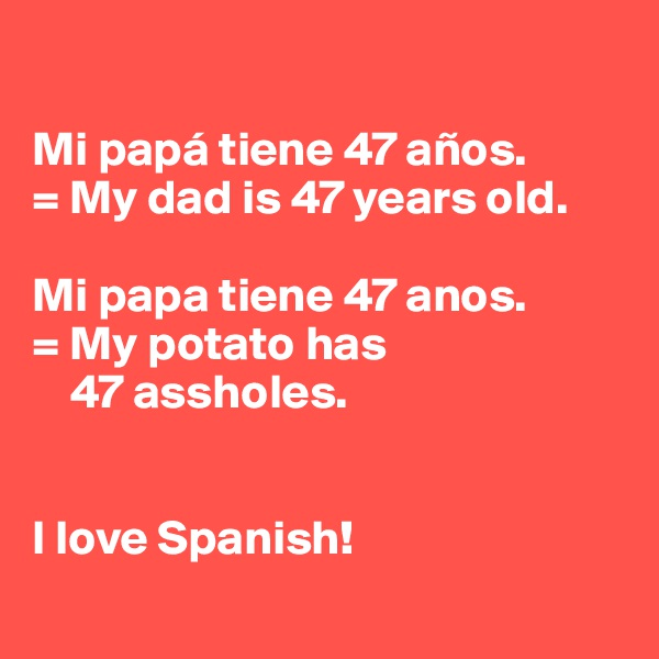 Mi papá tiene 47 años. = My dad is 47 years old.  Mi papa tiene 47 anos. = My potato has     47 assholes.   I love Spanish!