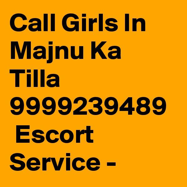 Call Girls In Majnu Ka Tilla 9999239489  Escort Service -