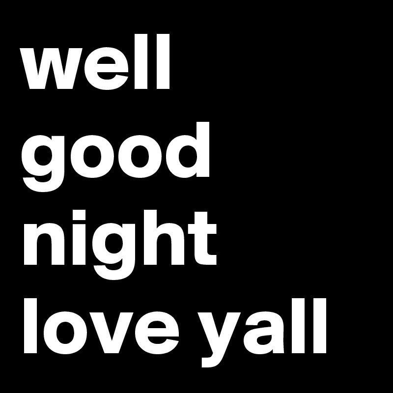 well good night love yall - Post by ptrent57 on Boldomatic