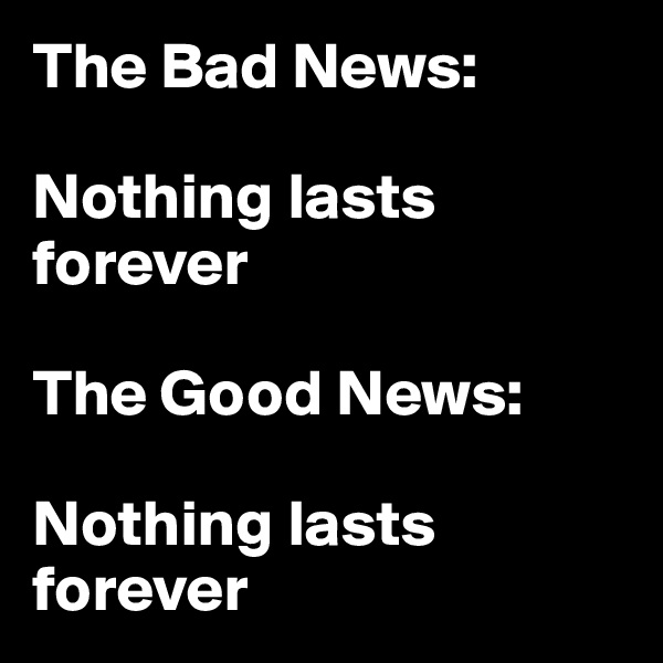 The Bad News:   Nothing lasts        forever                 The Good News:   Nothing lasts forever