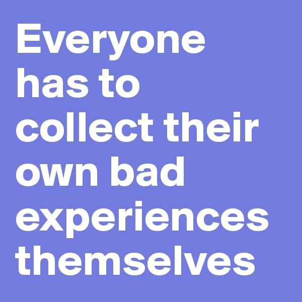 Everyone has to collect their own bad experiences themselves