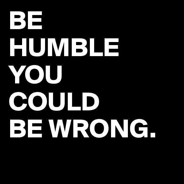 BE HUMBLE YOU COULD BE WRONG.