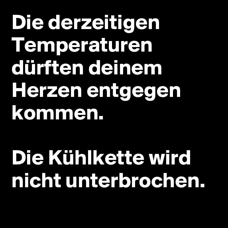 Die derzeitigen Temperaturen dürften deinem Herzen entgegen kommen.  Die Kühlkette wird nicht unterbrochen.