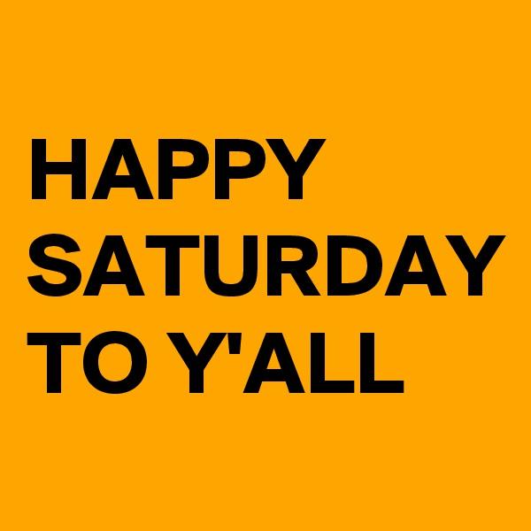 HAPPY  SATURDAY TO Y'ALL