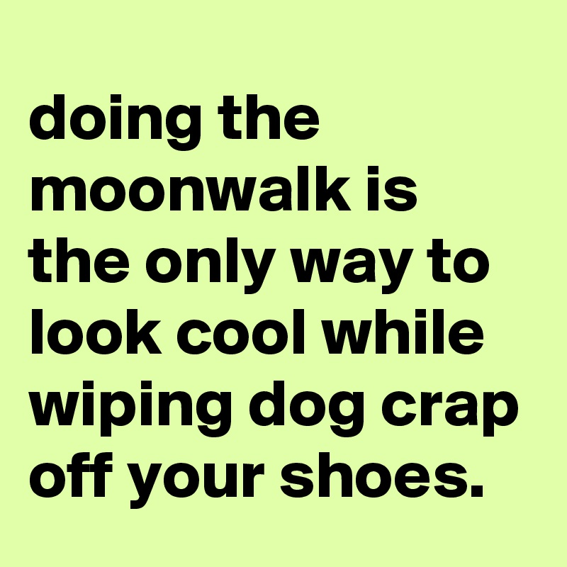 doing the moonwalk is the only way to look cool while wiping dog crap off your shoes.