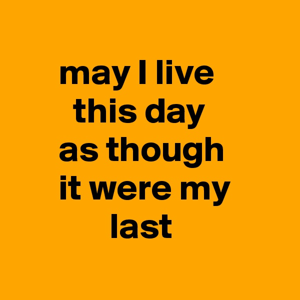 may I live          this day        as though       it were my              last