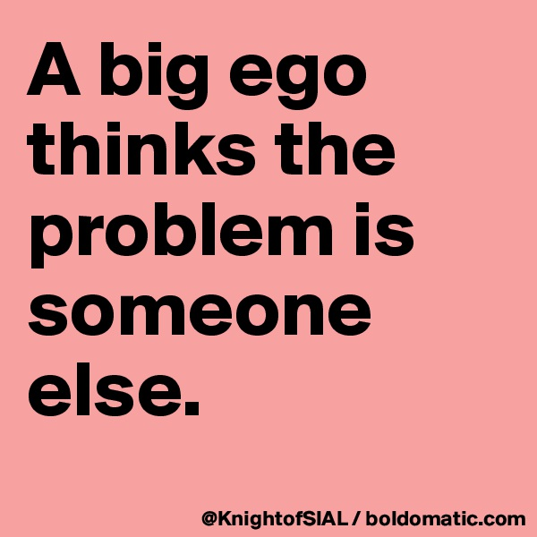 A big ego thinks the problem is someone else.