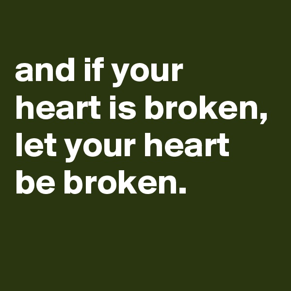 and if your heart is broken, let your heart be broken.