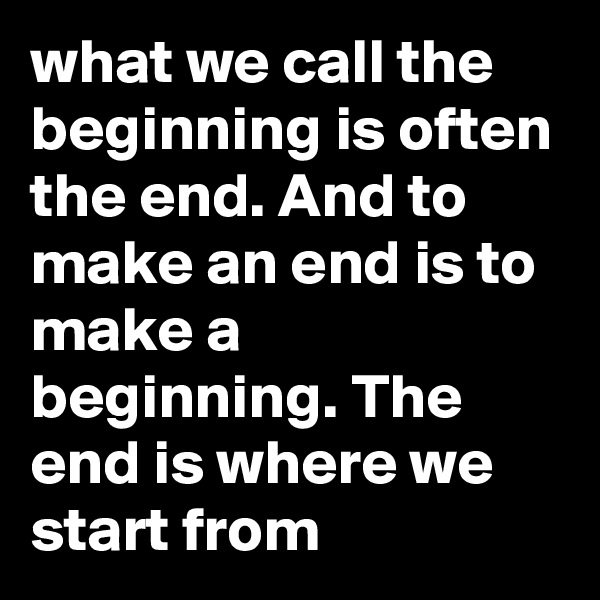 what we call the beginning is often the end. And to make an end is to make a beginning. The end is where we start from