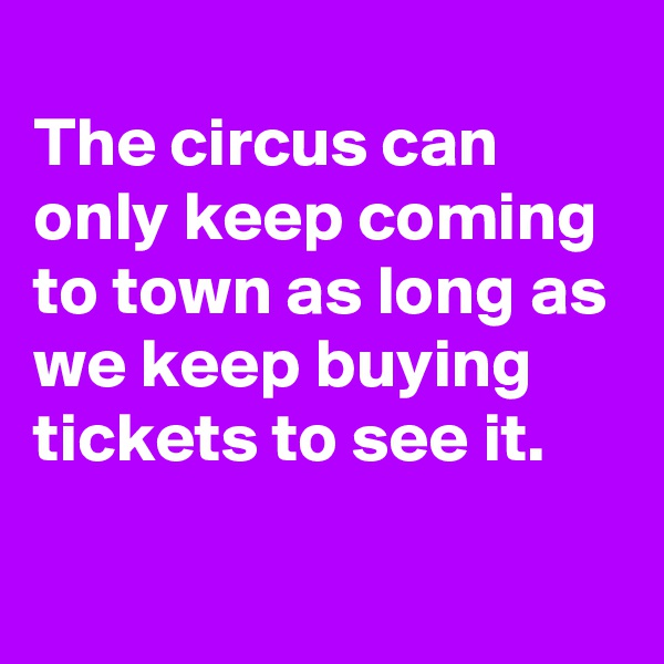 The circus can only keep coming to town as long as we keep buying tickets to see it.