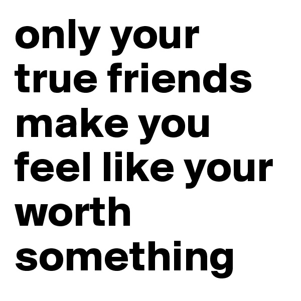 only your true friends make you feel like your worth something