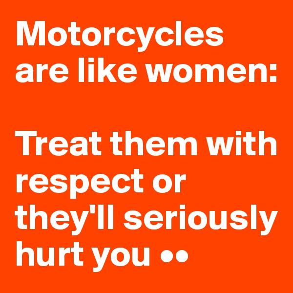 Motorcycles are like women:   Treat them with respect or they'll seriously hurt you ••