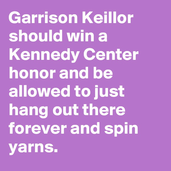 Garrison Keillor should win a Kennedy Center honor and be allowed to just hang out there forever and spin yarns.