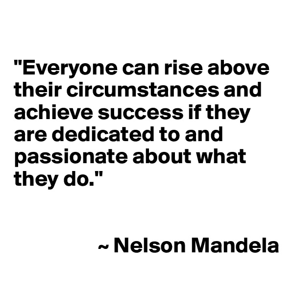 """Everyone can rise above their circumstances and achieve success if they are dedicated to and passionate about what they do.""                      ~ Nelson Mandela"