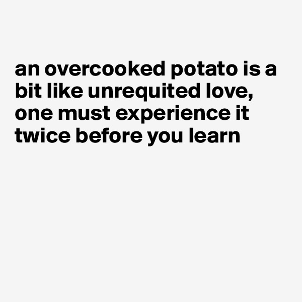 an overcooked potato is a bit like unrequited love, one must experience it twice before you learn