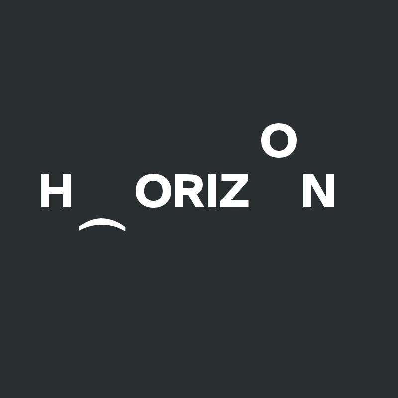 O   H      ORIZ     N        ?