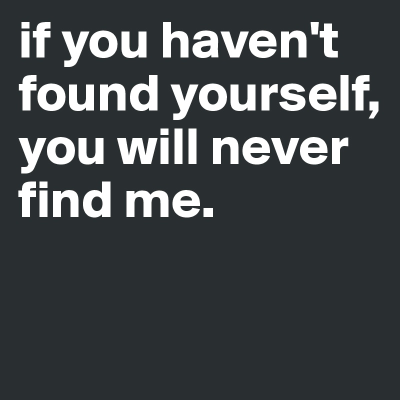 if you haven't found yourself, you will never find me.