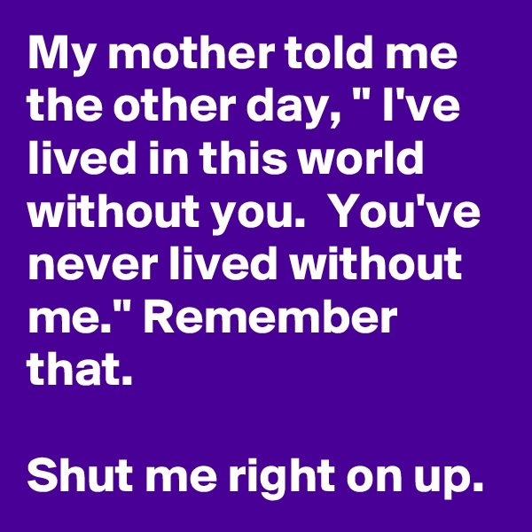"My mother told me the other day, "" I've lived in this world without you.  You've never lived without me."" Remember that.  Shut me right on up."