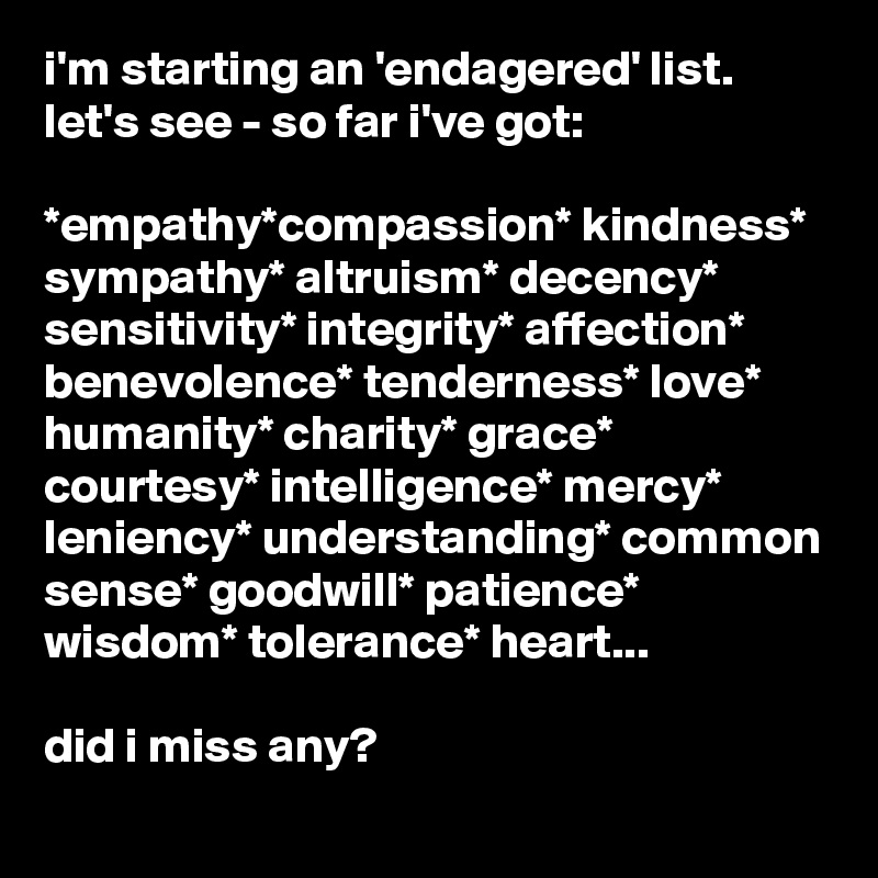 i'm starting an 'endagered' list. let's see - so far i've got:  *empathy*compassion* kindness* sympathy* altruism* decency* sensitivity* integrity* affection* benevolence* tenderness* love* humanity* charity* grace* courtesy* intelligence* mercy* leniency* understanding* common sense* goodwill* patience* wisdom* tolerance* heart...  did i miss any?
