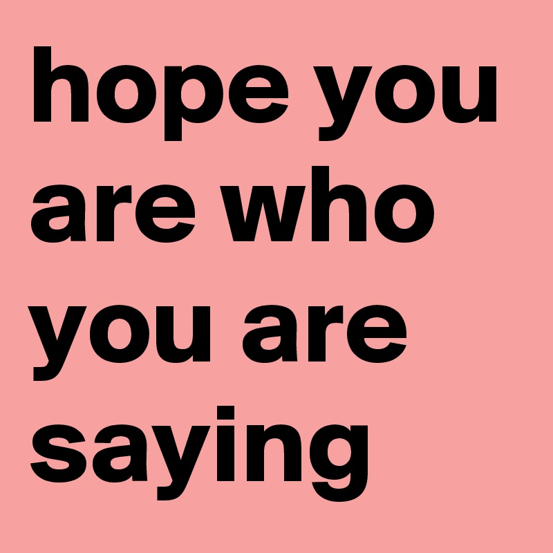 hope you are who you are saying