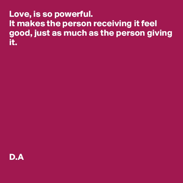 Love, is so powerful.  It makes the person receiving it feel good, just as much as the person giving it.             D.A