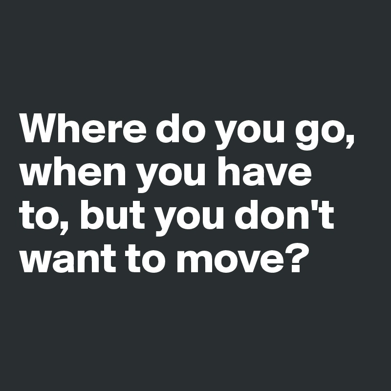 Where do you go, when you have to, but you don't want to move?