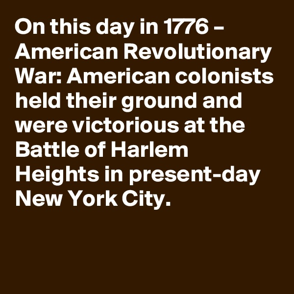 On this day in 1776 – American Revolutionary War: American colonists held their ground and were victorious at the Battle of Harlem Heights in present-day New York City.