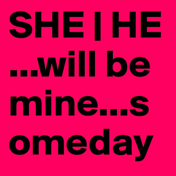 SHE | HE ...will be mine...someday