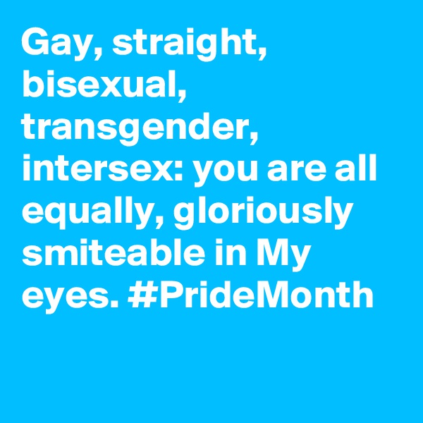 Gay, straight, bisexual, transgender, intersex: you are all equally, gloriously smiteable in My eyes. #PrideMonth