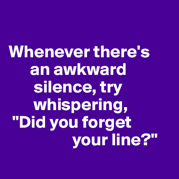 "Whenever there's           an awkward           silence, try         whispering,  ""Did you forget                    your line?"""