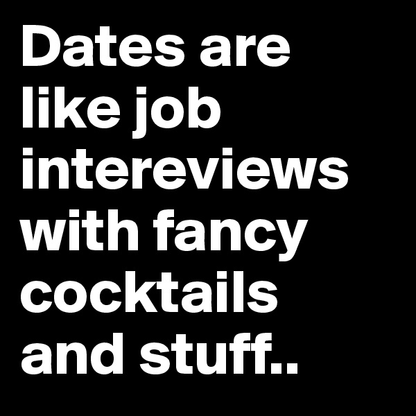 Dates are like job intereviews with fancy cocktails and stuff..