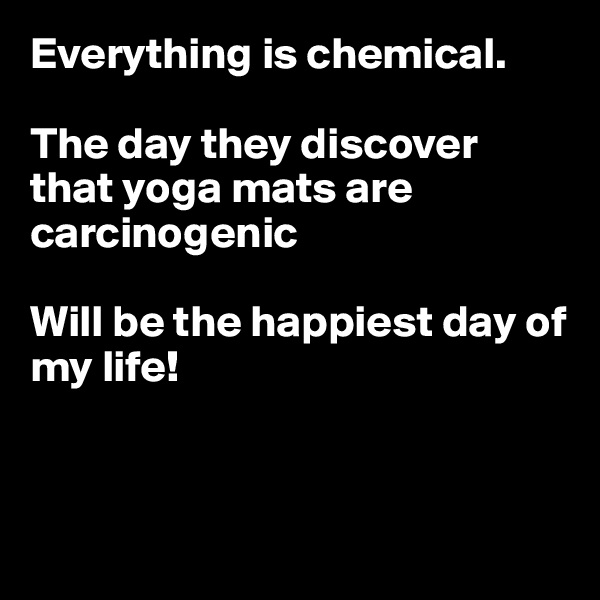Everything is chemical.  The day they discover that yoga mats are carcinogenic  Will be the happiest day of my life!