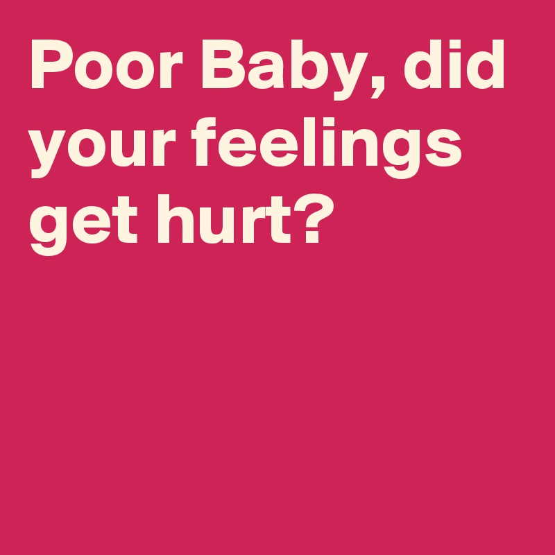 Poor Baby, did your feelings get hurt?