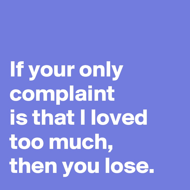 If your only complaint  is that I loved too much,  then you lose.