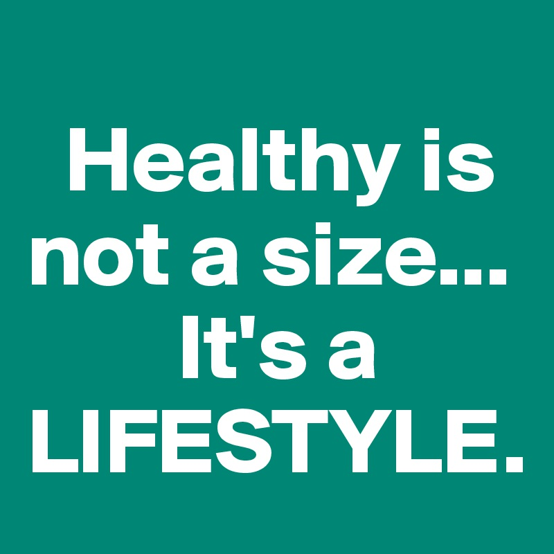 Healthy is  not a size...         It's a LIFESTYLE.